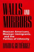 Walls and Mirrors Mexican Americans, Mexican Immigrants, and the Politics of Ethnicity
