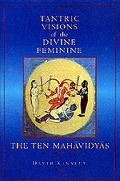 Tantric Visions of the Divine Feminine The Ten Mahavidyas
