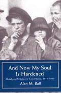 And Now My Soul Is Hardened Abandoned Children in Soviet Russia, 1918-1930