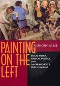 Painting on the Left Diego Rivera, Radical Politics, and San Francisco's Public Murals