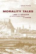 Morality Tales Law and Gender in the Ottoman Court of Aintab
