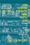 How Everyday Products Make People Sick Toxins at Home And in the Workplace