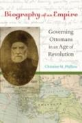 Biography of an Empire : Governing Ottomans in an Age of Revolution