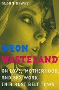 Neon Wasteland: On Love, Motherhood, and Sex Work in a Rust Belt Town