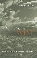 Rewilding the West : Restoration in a Prairie Landscape