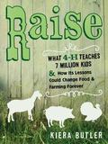 Raise : What 4-H Teaches Seven Million Kids and How Its Lessons Could Change Food and Farmin...