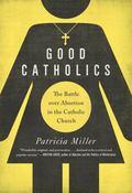 Good Catholics : The Battle over Abortion in the Catholic Church