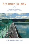 Becoming Salmon : Aquaculture and the Domestication of a Fish