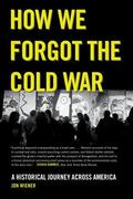 How We Forgot the Cold War : A Historical Journey Across America