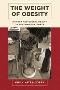 Weight of Obesity : Hunger and Global Health in Postwar Guatemala