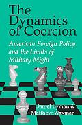 Dynamics of Coercion American Foreign Policy and the Limits of Military Might