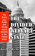 Divided Welfare State The Battle over Public and Private Social Benefits in the United States