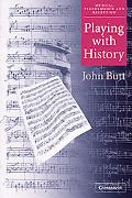 Playing With History The Historical Approach to Musical Performance