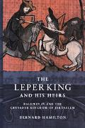 Leper King And His Heirs Baldwin IV And the Crusader Kingdom of Jerusalem