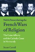Noble Power During the French Wars of Religion The Guise Affinity And the Catholic Cause in ...