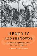 Henry IV And the Towns The Pursuit of Legitimacy in French Urban Society, 15891610