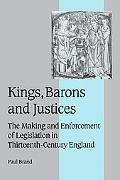 Kings, Barons And Justices The Making And Enforcement of Legislation in Thirteenth-century E...