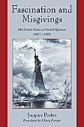 Fascination And Misgivings The United States in French Opinion, 1870-1914