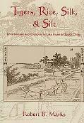 Tigers, Rice, Silk, And Silt Environment And Economy in Late Imperial South China