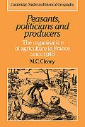 Peasants, Politicians and Producers The Organisation of Agriculture in France Since 1918