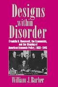 Designs Within Disorder Franklin D. Roosevelt, the Economists and the Shaping of American Ec...