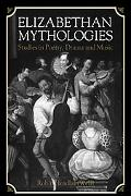 Elizabethan Mythologies Studies in Poetry, Drama and Music