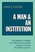 A Man and an Institution: Sir Maurice Hankey, the Cabinet Secretariat and the Custody of Cab...