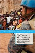 Trouble with the Congo : Local Violence and the Failure of International Peacebuilding