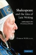 Shakespeare and the Idea of Late Writing : Authorship in the Proximity of Death