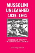 Mussolini Unleashed, 1939-1941 Politics and Strategy in Fascist Italy's Last War