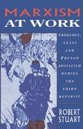 Marxism at Work Ideology, Class and French Socialism During the Third Republic