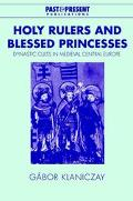 Holy Rulers and Blessed Princesses Dynastic Cults in Medieval Central Europe