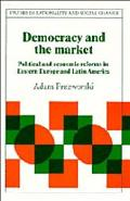 Democracy and the Market Political and Economic Reforms in Eastern Europe and Latin America