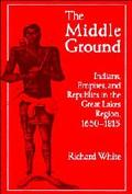 Middle Ground Indians, Empires, and Republics in the Great Lakes Region, 1650-1815