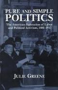 Pure and Simple Politics The American Federation of Labor and Political Activism, 1881-1917