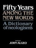 Fifty Years Among the New Words A Dictionary of Neologisms, 1941-1991