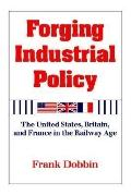 Forging Industrial Policy The United States, Britain, and France in the Railway Age