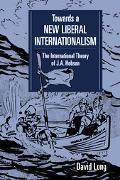 Toward a New Liberal Internationalism The International Theory of J.A. Hobson