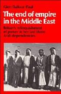 End of Empire in the Middle East Britain's Relinquishment of Power in Her Last Three Arab De...