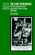 Chief Governors The Rise and Fall of Reform Government in Tudor Ireland 1536-1588