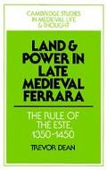 Land and Power in Late Medieval Ferrara The Rule of the Este, 1350-1450