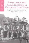 Ethnic Pride and Racial Prejudice in Victorian Cape Town Group Identity and Social Practice,...