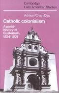 Catholic Colonialism A Parish History of Guatemala 1524-1821