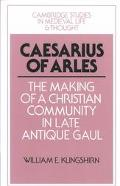 Caesarius of Arles The Making of a Christian Community in Late Antique Gaul