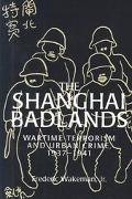Shanghai Badlands Wartime Terrorism and Urban Crime, 1937-1941