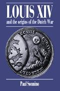 Louis XIV and the Origins of the Dutch War