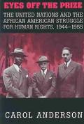 Eyes Off the Prize The United Nations and the African American Struggle for Human Rights, 19...