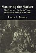 Mastering the Market The State and the Grain Trade in Northern France, 1700-1860