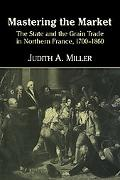 Taming the Market: The State and the Grain Trade in Northern France, 1700-1860