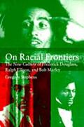 On Racial Frontiers The New Culture of Frederick Douglass, Ralph Ellison, and Bob Marley